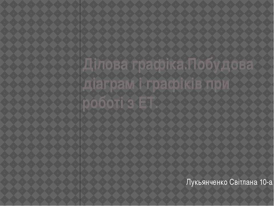 Дiлова графiка.Побудова дiаграм i графiкiв при роботi з ЕТ. Лукьянченко Свiтл...