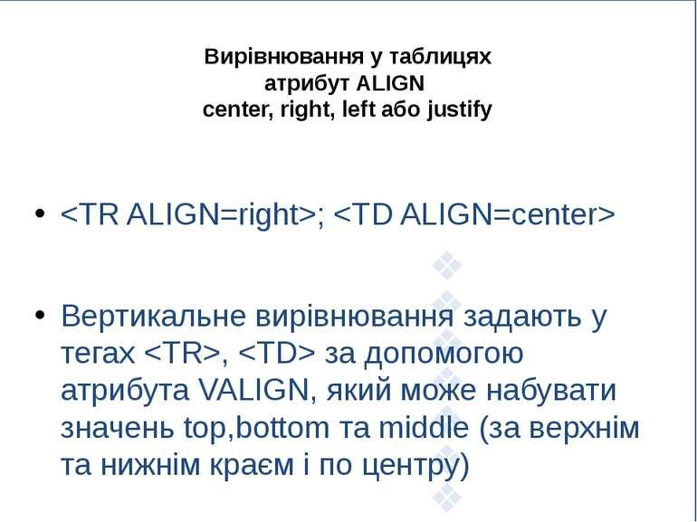 Вирівнювання у таблицях атрибут ALIGN center, right, left або justify ; Верти...