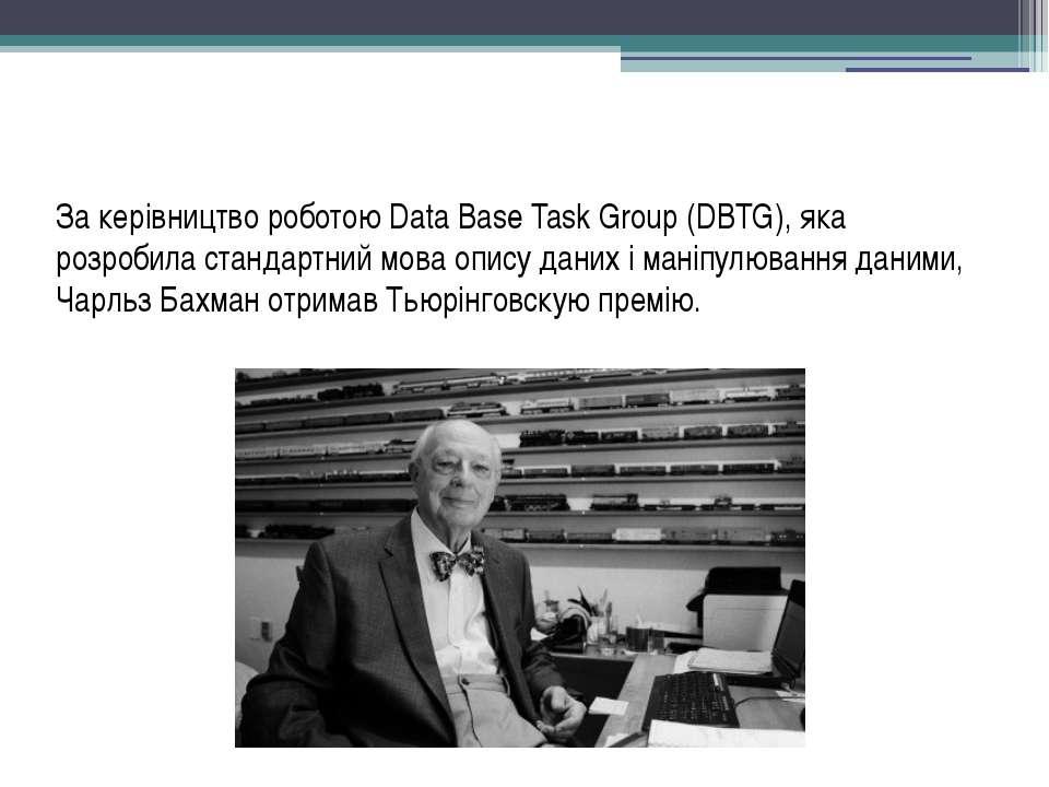 За керівництво роботою Data Base Task Group (DBTG), яка розробила стандартний...