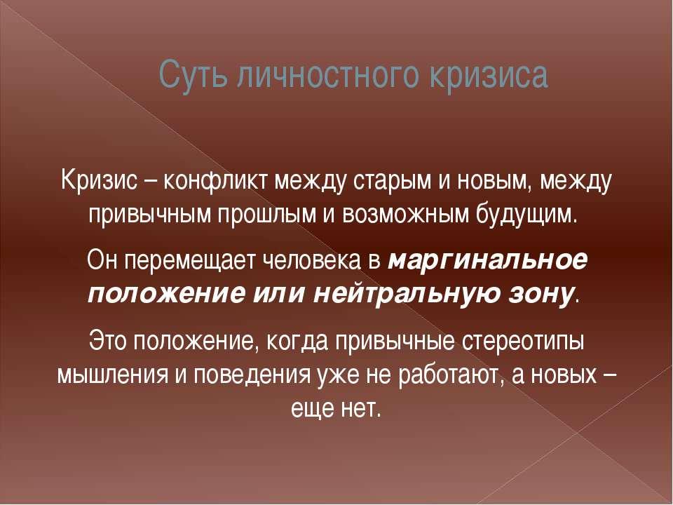Суть личностного кризиса Кризис – конфликт между старым и новым, между привыч...