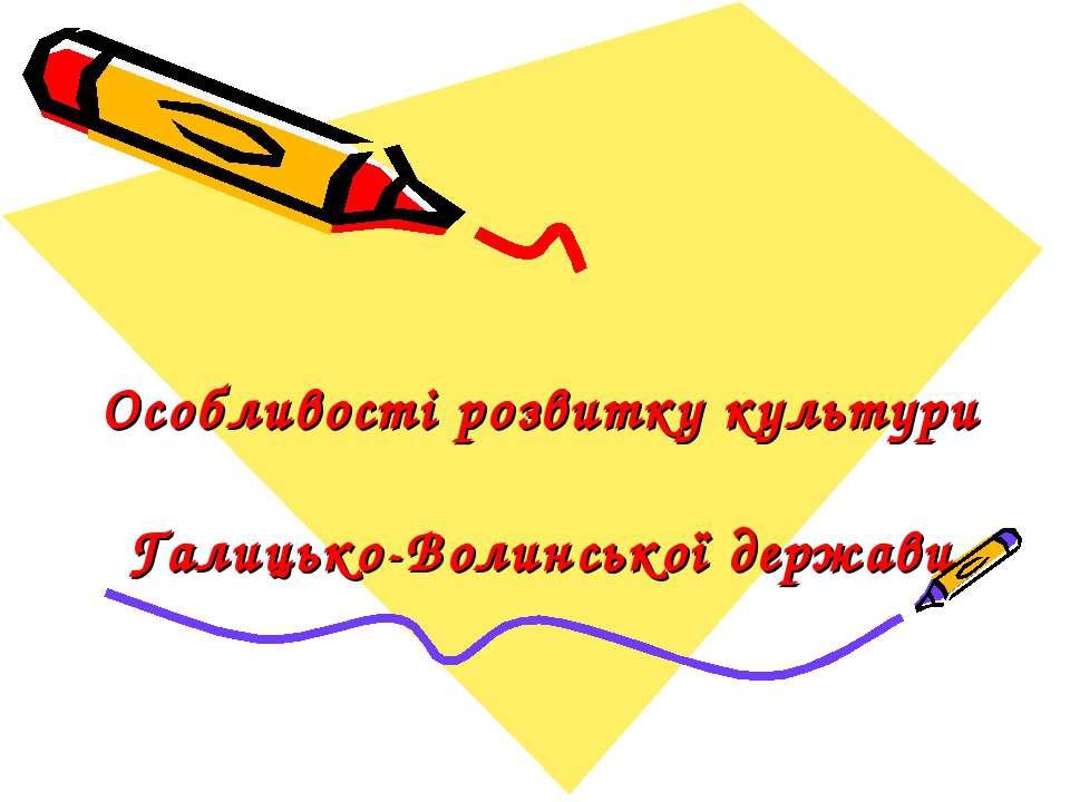 Особливості розвитку культури Галицько-Волинської держави