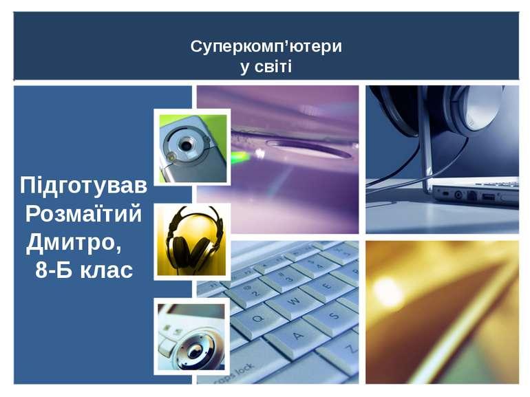Суперкомп'ютери у світі Підготував Розмаїтий Дмитро, 8-Б клас