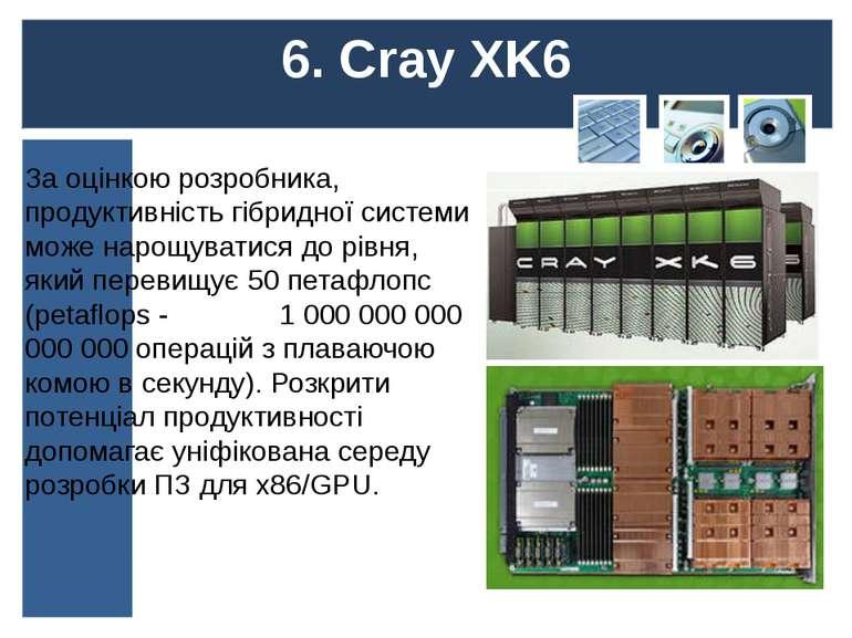 6. Cray XK6 За оцінкою розробника, продуктивність гібридної системи може наро...