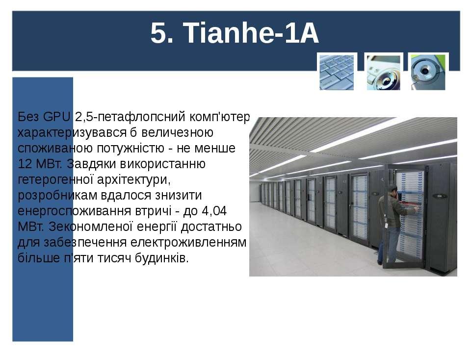 5. Tianhe-1A Без GPU 2,5-петафлопсний комп'ютер характеризувався б величезною...