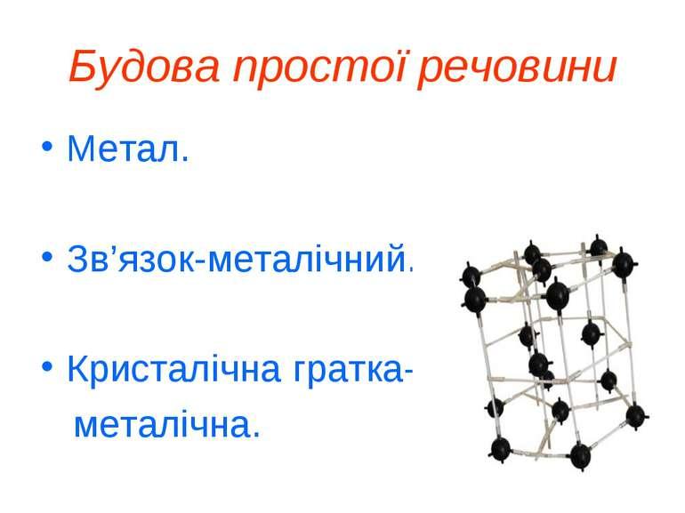 Будова простої речовини Метал. Зв'язок-металiчний. Кристалiчна гратка- металi...