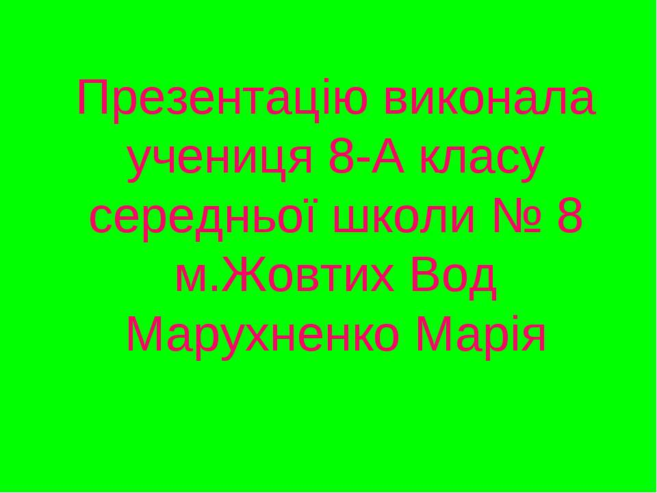 Презентацiю виконала учениця 8-А класу середньої школи № 8 м.Жовтих Вод Марух...