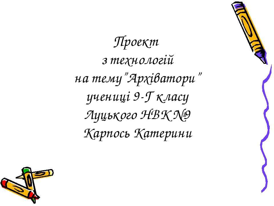 """Проект з технологій на тему""""Архіватори"""" учениці 9-Г класу Луцького НВК №9 Кар..."""