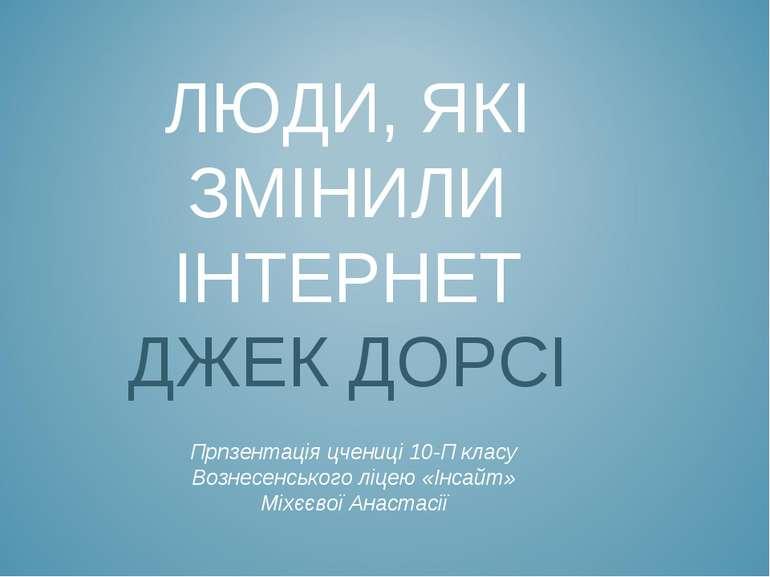 ЛЮДИ, ЯКІ ЗМІНИЛИ ІНТЕРНЕТ ДЖЕК ДОРСІ Прпзентація цчениці 10-П класу Вознесен...