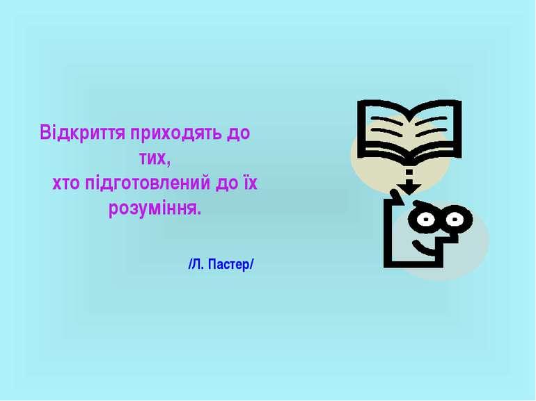 Відкриття приходять до тих, хто підготовлений до їх розуміння. /Л. Пастер/