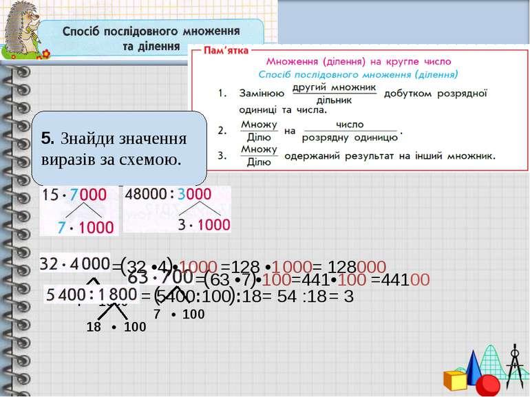 5. Знайди значення виразів за схемою. 7 • 100 = 63 •7 •100 4 • 1000 = 32 •4 •...