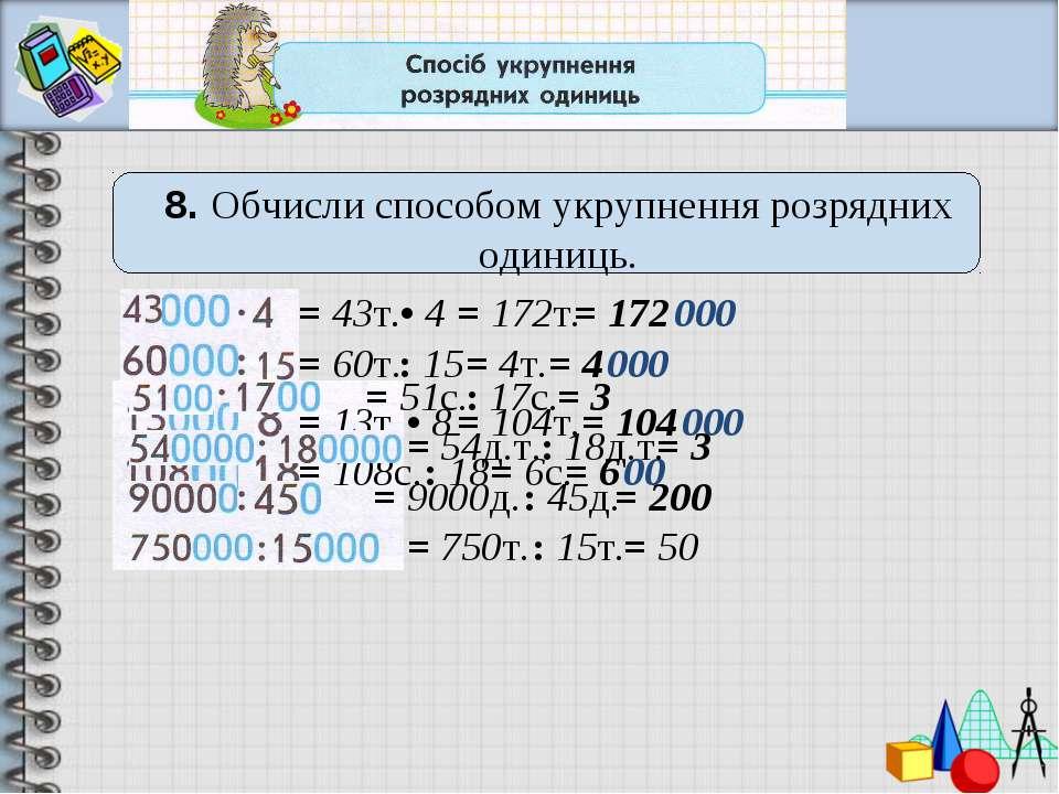 8. Обчисли способом укрупнення розрядних одиниць. .• 4 = 172т. = 172 = 43т. =...