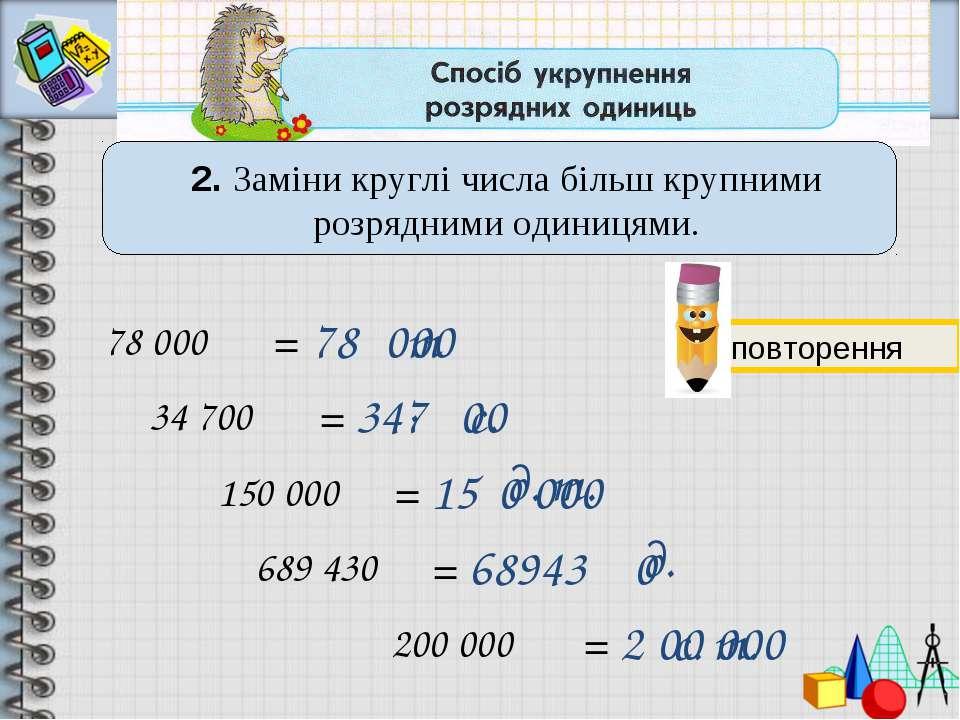 2. Заміни круглі числа більш крупними розрядними одиницями. 78 000 = 78 34 70...
