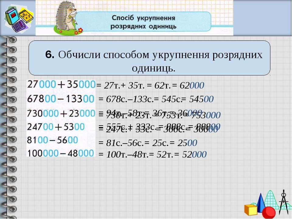 6. Обчисли способом укрупнення розрядних одиниць. = 27т.+ 35т. = 555с.+ 333с....