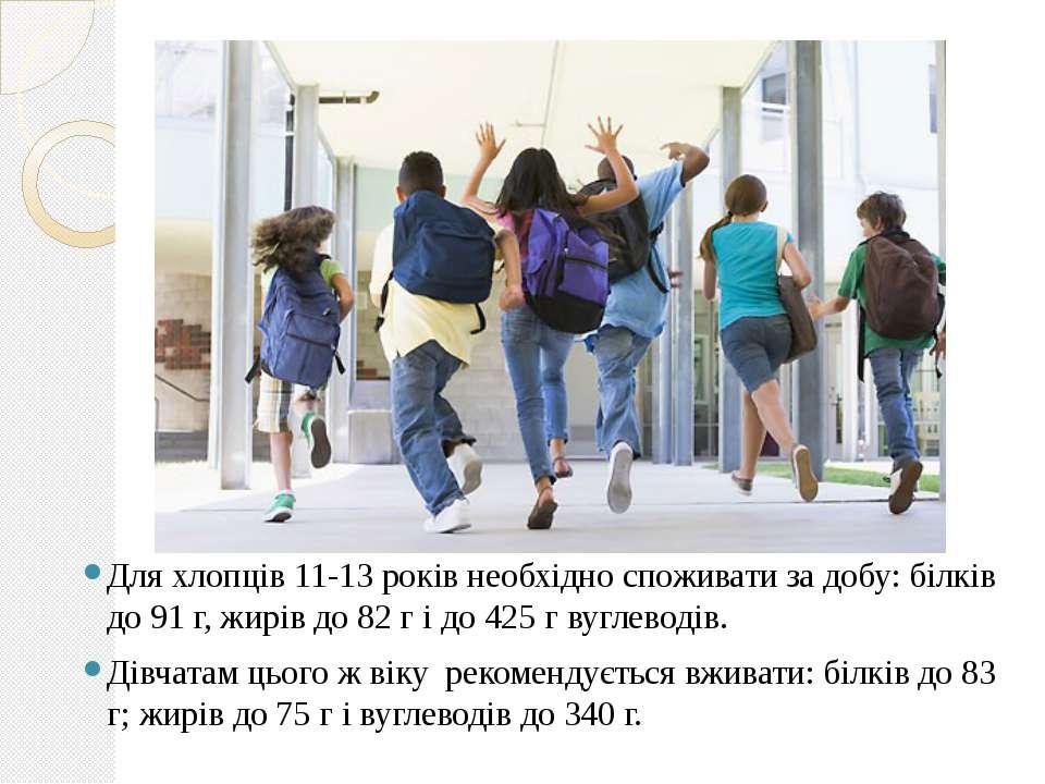 Для хлопців 11-13 років необхідно споживати за добу: білків до 91 г, жирів до...