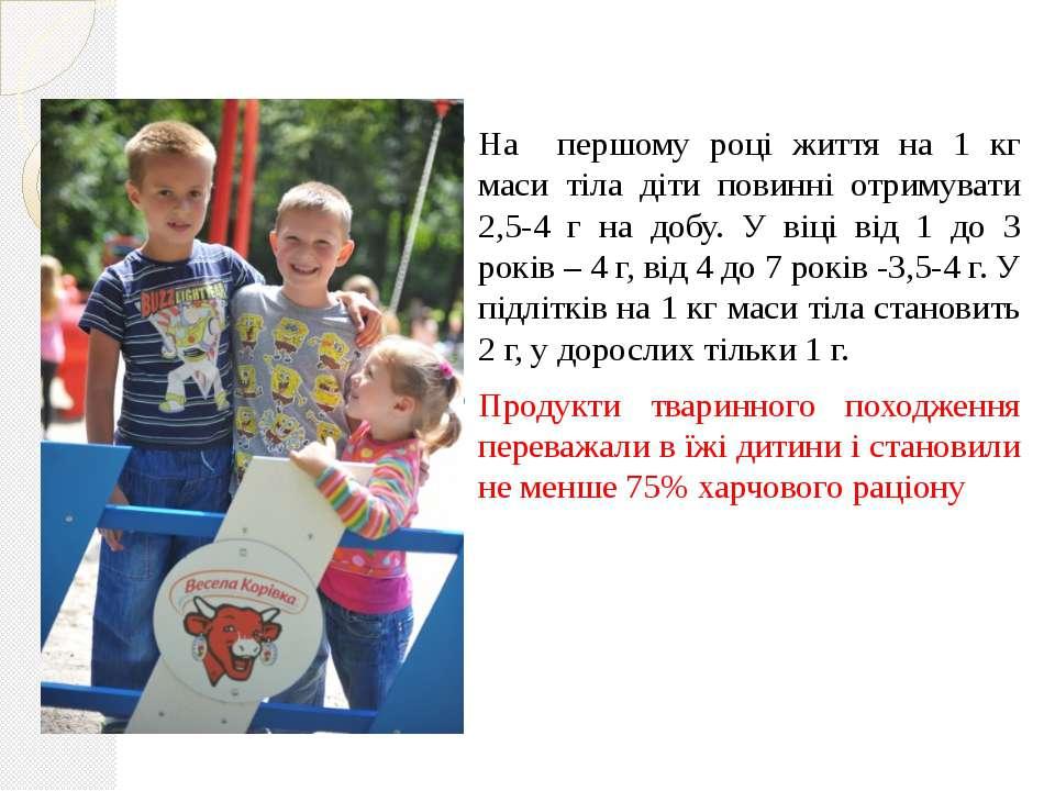 На першому році життя на 1 кг маси тіла діти повинні отримувати 2,5-4 г на до...