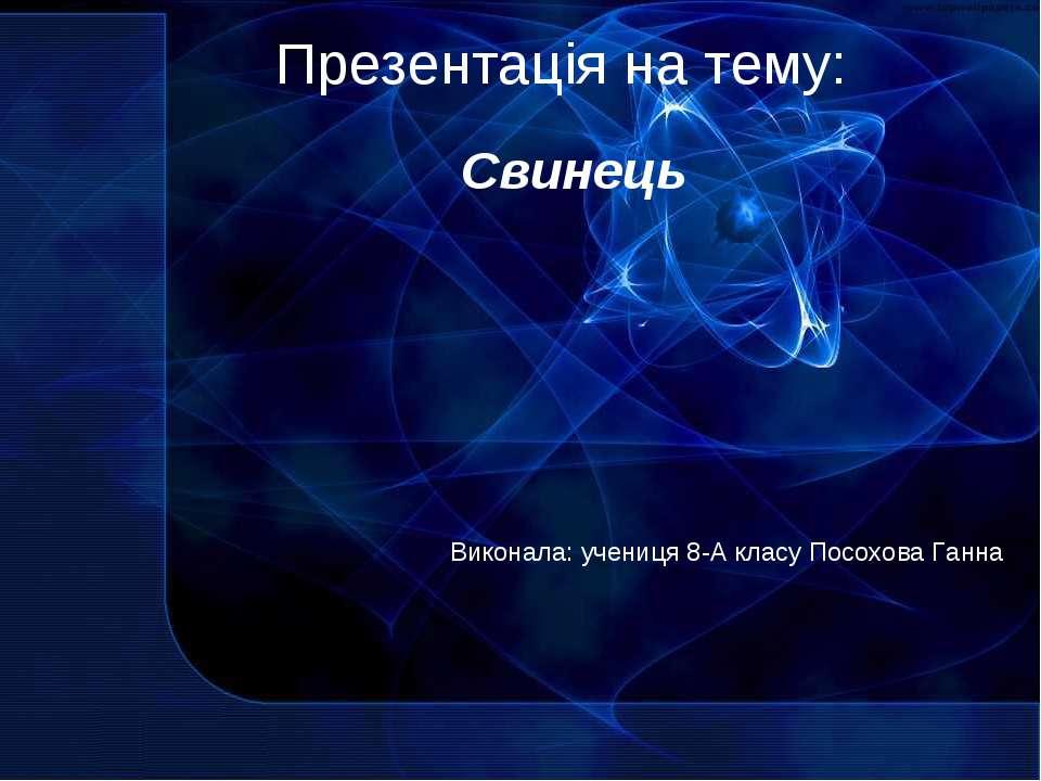 Презентація на тему: Виконала: учениця 8-А класу Посохова Ганна Свинець