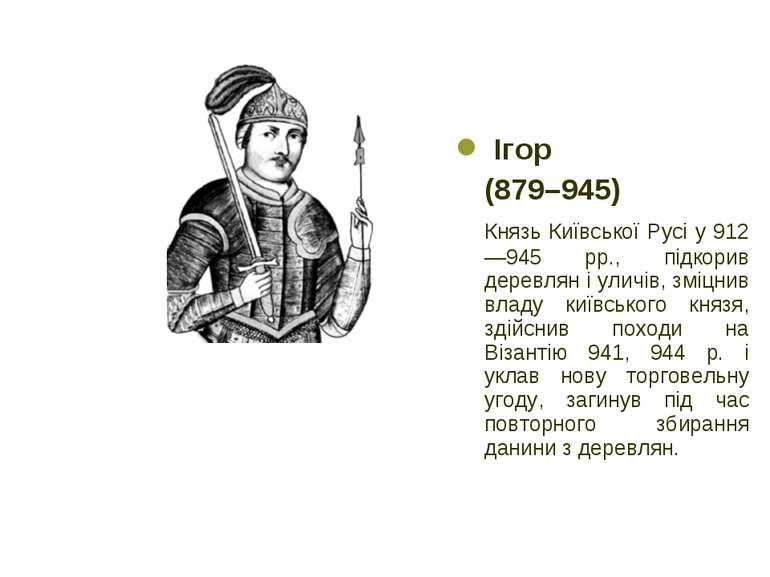 Ігор (879–945) Князь Київської Русі у 912—945 рр., підкорив деревлян і уличів...