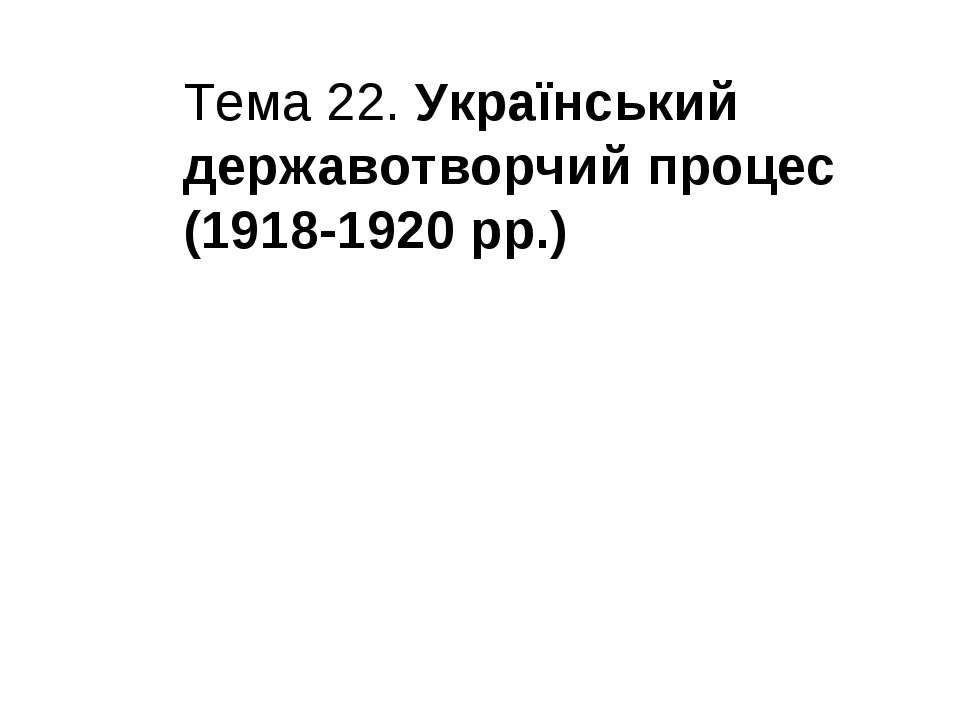 Тема 22. Український державотворчий процес (1918-1920 рр.)