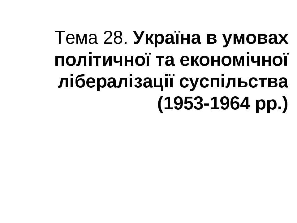 Тема 28. Україна в умовах політичної та економічної лібералізації суспільства...