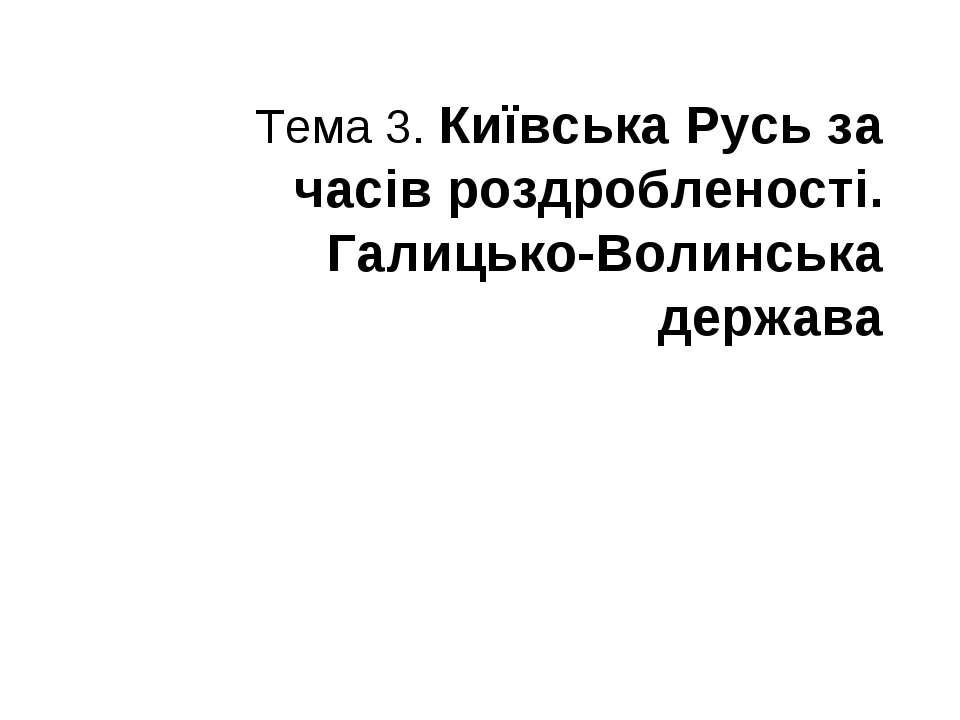 Тема 3. Київська Русь за часів роздробленості. Галицько-Волинська держава