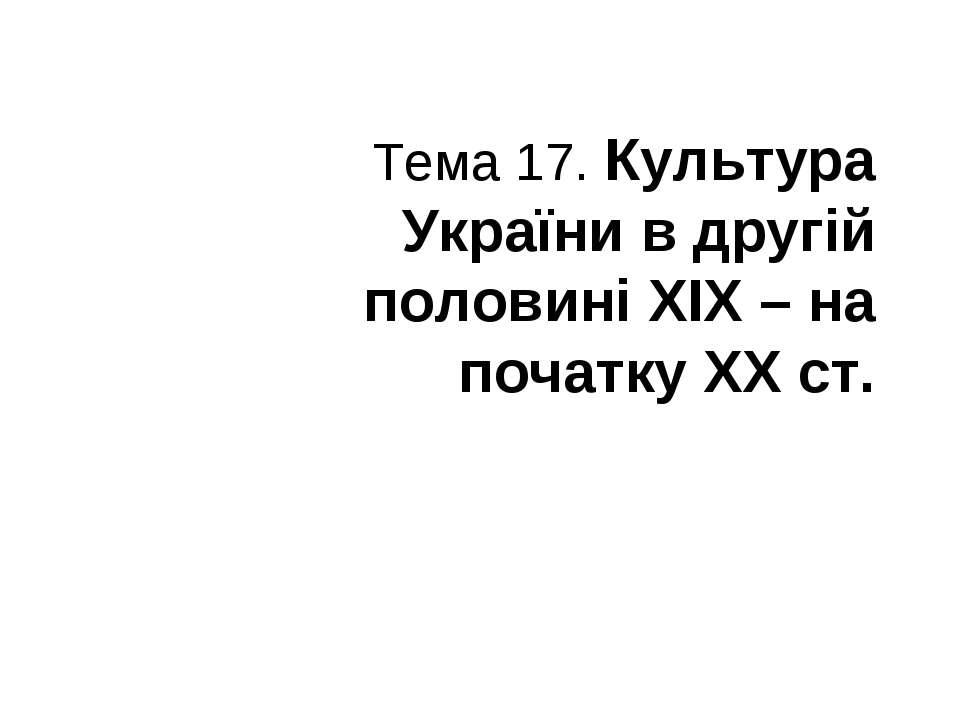 Тема 17. Культура України вдругій половині ХІХ – на початку ХХст.