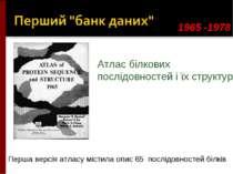 1965 -1978 Атлас білкових послідовностей і їх структур Перша версія атласу мі...
