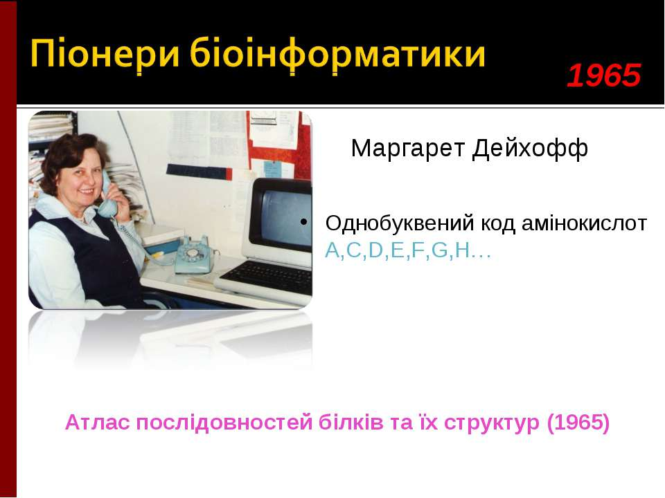 Маргарет Дейхофф Однобуквений код амінокислот A,C,D,E,F,G,H… 1965 Атлас послі...