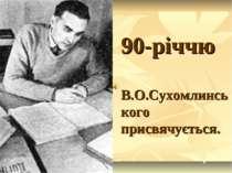 90-річчю В.О.Сухомлинського присвячується.