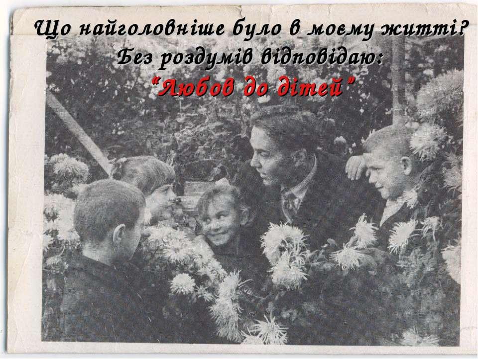 """Що найголовніше було в моєму житті? Без роздумів відповідаю: """"Любов до дітей"""""""