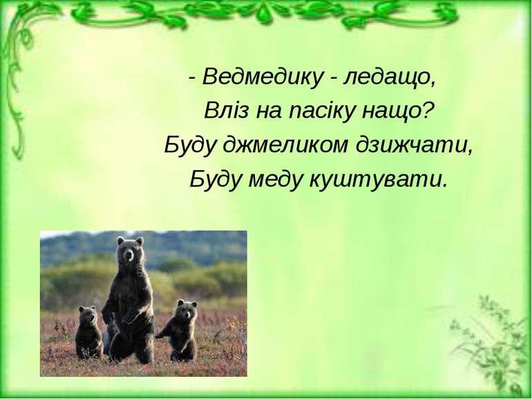 - Ведмедику - ледащо, Вліз на пасіку нащо? Буду джмеликом дзижчати, Буду меду...