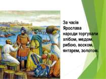 За часів Ярослава народи торгували хлібом, медом, рибою, воском, янтарем, зол...