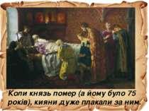 Коли князь помер (а йому було 75 років), кияни дуже плакали за ним.