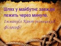 Шлях у майбутнє завжди лежить через минуле. Іммануїл Кант (німецький філософ)