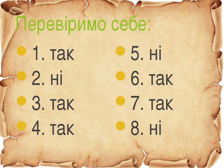 Перевіримо себе: 1. так 2. ні 3. так 4. так 5. ні 6. так 7. так 8. ні