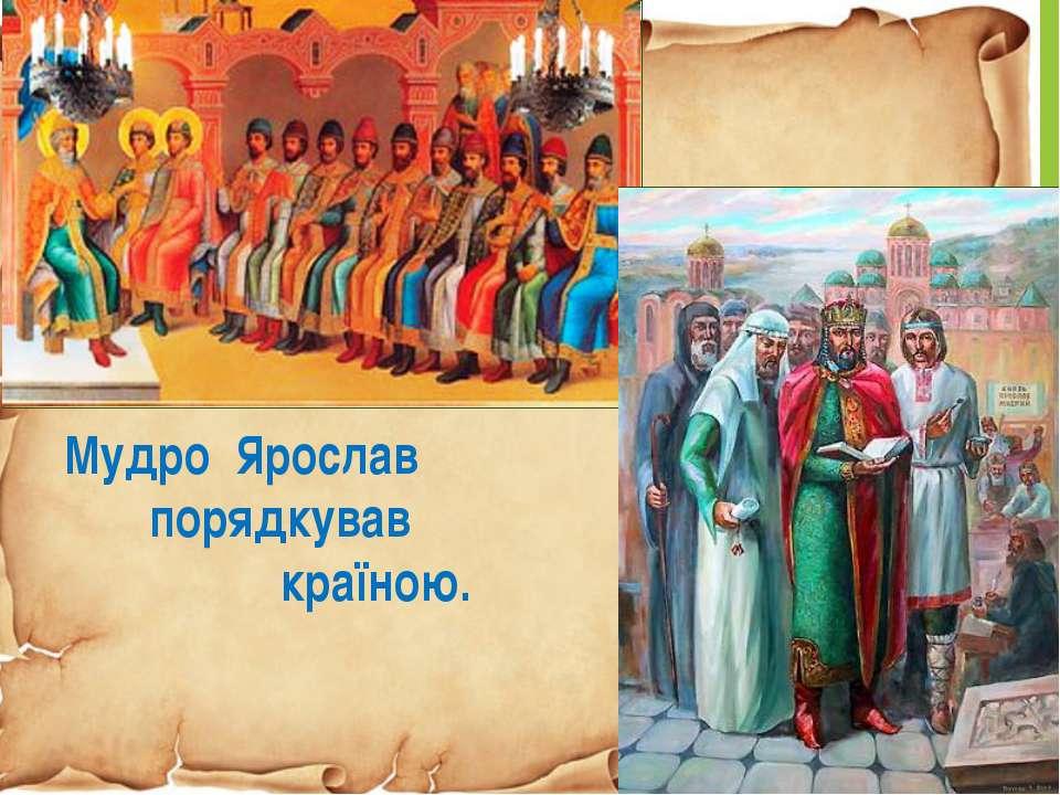 Мудро Ярослав порядкував країною.