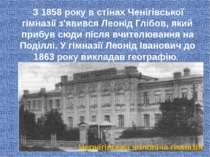 З 1858 року в стінах Ченігівської гімназії з'явився Леонід Глібов, який прибу...