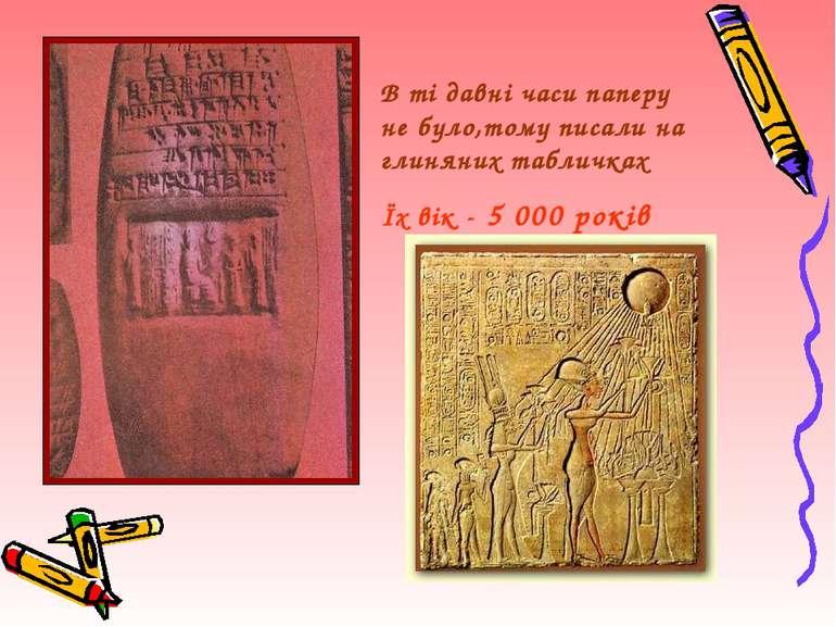 В ті давні часи паперу не було,тому писали на глиняних табличках Їх вік - 5 0...