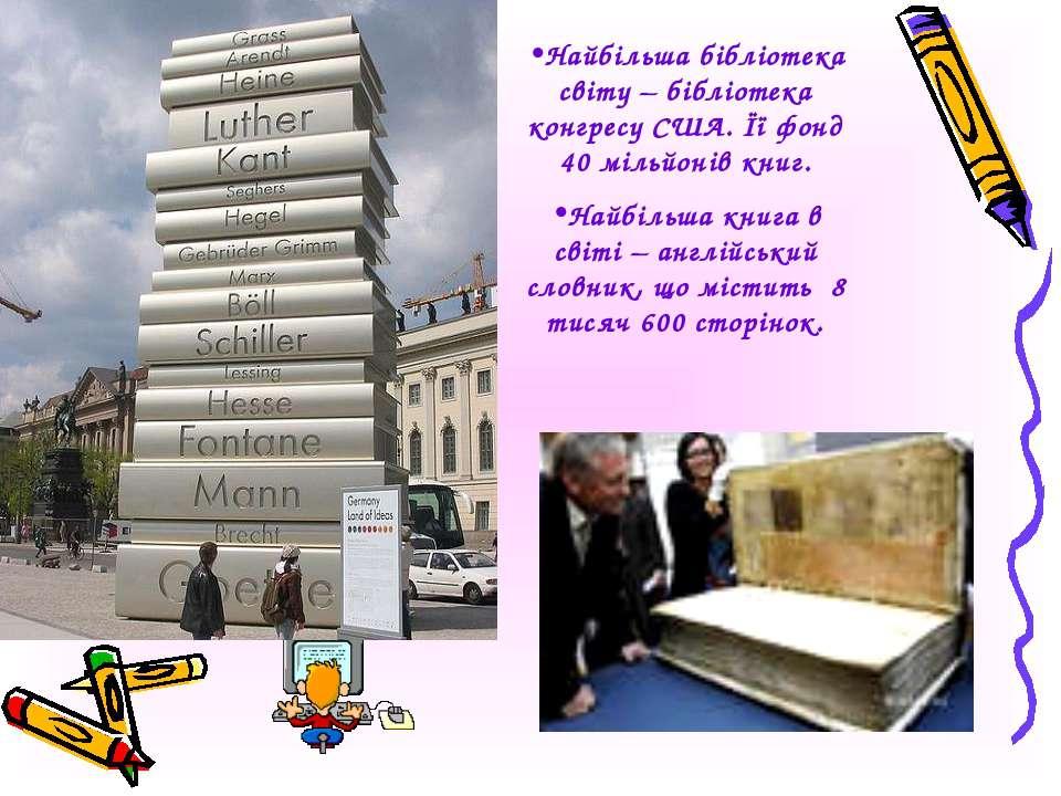 Найбільша бібліотека світу – бібліотека конгресу США. Її фонд 40 мільйонів кн...