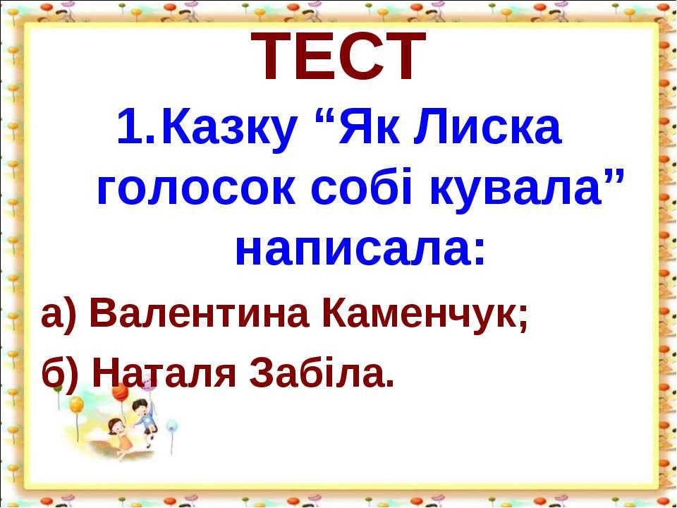 "ТЕСТ Казку ""Як Лиска голосок собі кувала"" написала: а) Валентина Каменчук; б)..."