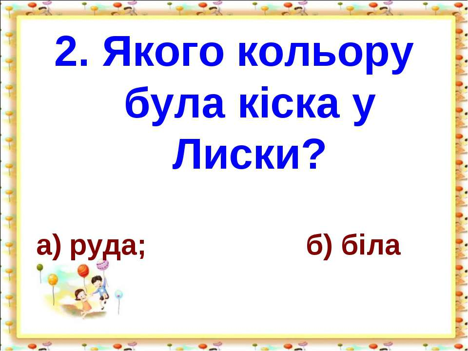 2. Якого кольору була кіска у Лиски? а) руда; б) біла http://aida.ucoz.ru