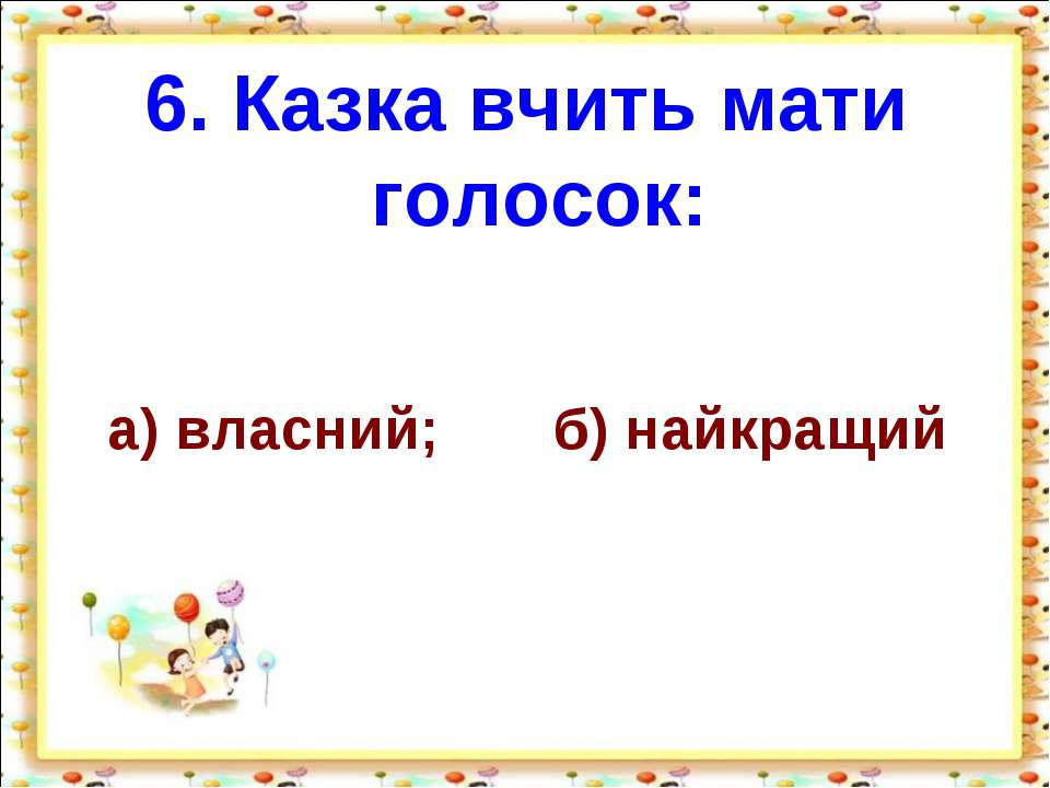 6. Казка вчить мати голосок: а) власний; б) найкращий http://aida.ucoz.ru