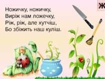 Ножичку, ножичку, Виріж нам ложечку, Ріж, ріж, але хутчіш, Бо збіжить наш кул...