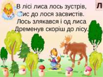В лісі лиса лось зустрів, Лис до лося засвистів. Лось злякався і од лиса Дрем...