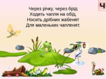 Через річку, через брід Ходить чапля на обід, Носить дрібних жабенят Для мале...