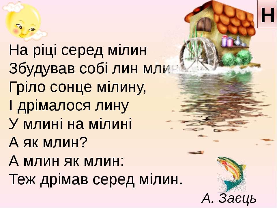 Н На ріці серед мілин Збудував собі лин млин, Гріло сонце мілину, І дрімалося...