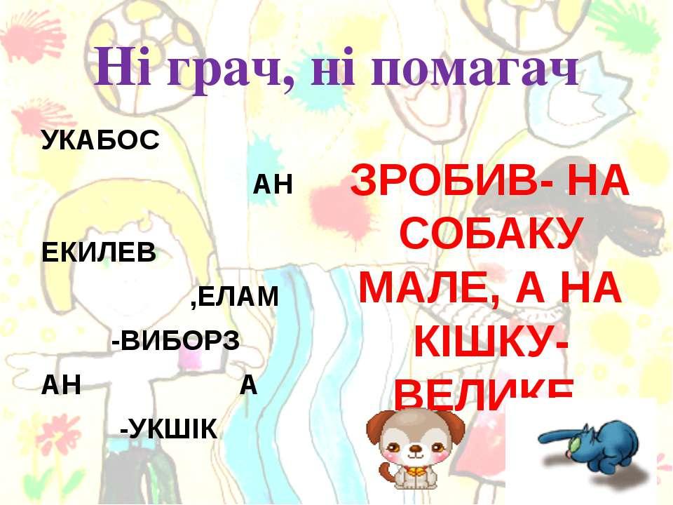 Ні грач, ні помагач УКАБОС АН ЕКИЛЕВ ,ЕЛАМ -ВИБОРЗ АН А -УКШІК ЗРОБИВ- НА СОБ...