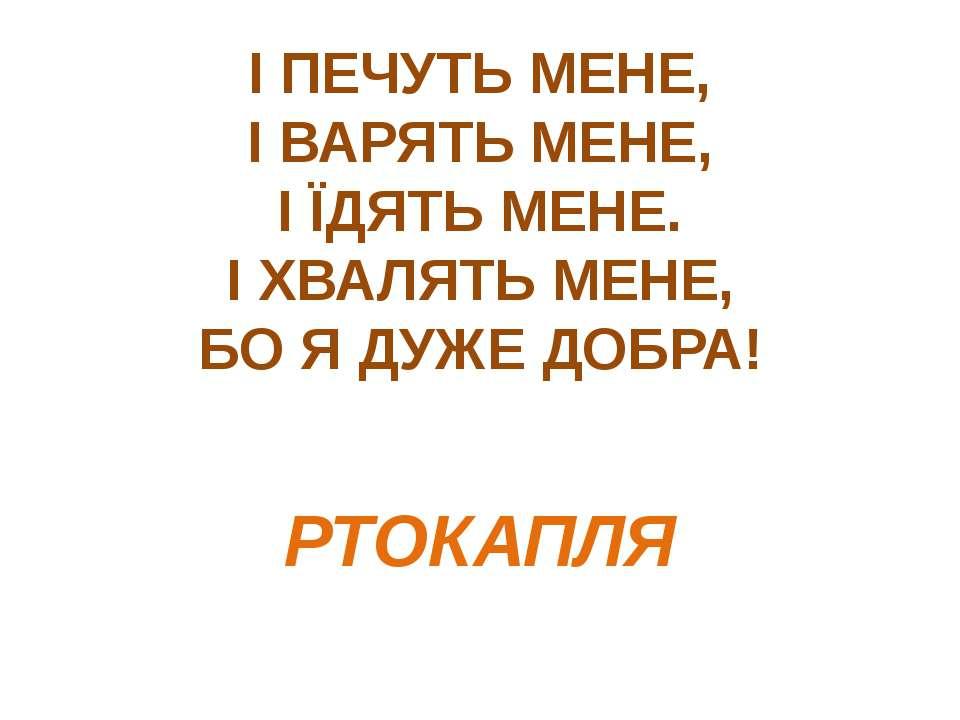 І ПЕЧУТЬ МЕНЕ, І ВАРЯТЬ МЕНЕ, І ЇДЯТЬ МЕНЕ. І ХВАЛЯТЬ МЕНЕ, БО Я ДУЖЕ ДОБРА! ...
