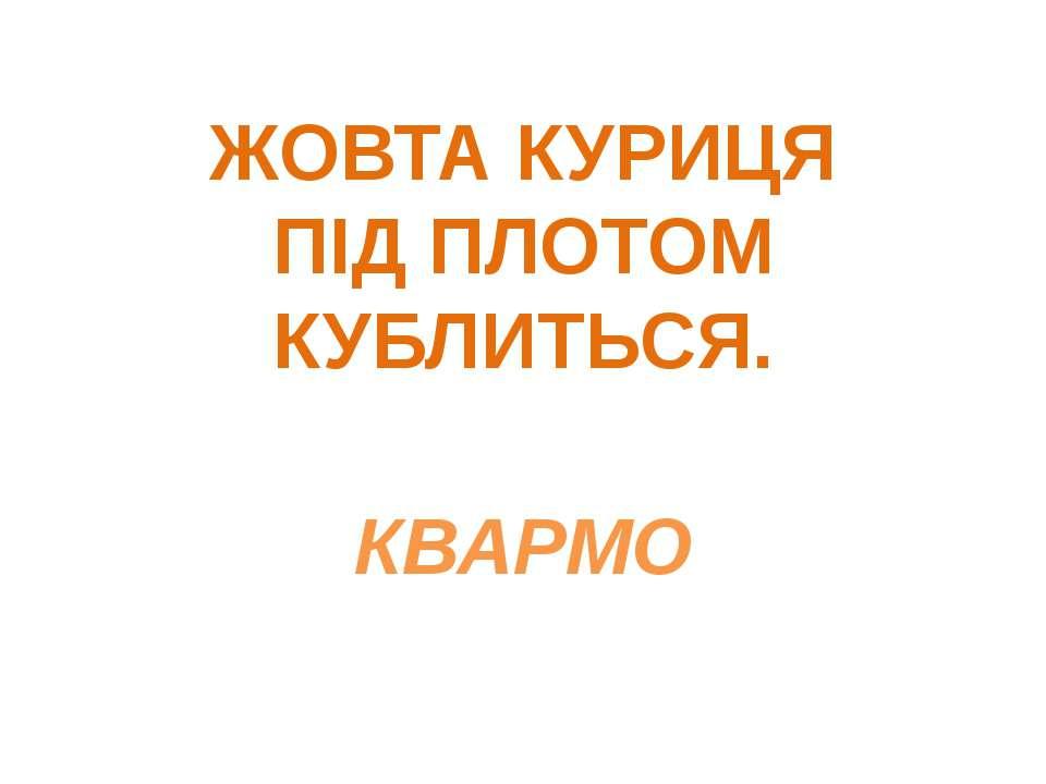 ЖОВТА КУРИЦЯ ПІД ПЛОТОМ КУБЛИТЬСЯ. КВАРМО