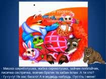 - Мишка-шкряботушка, жабка-скрекотушка, зайчик-побігайчик, лисичка-сестричка,...