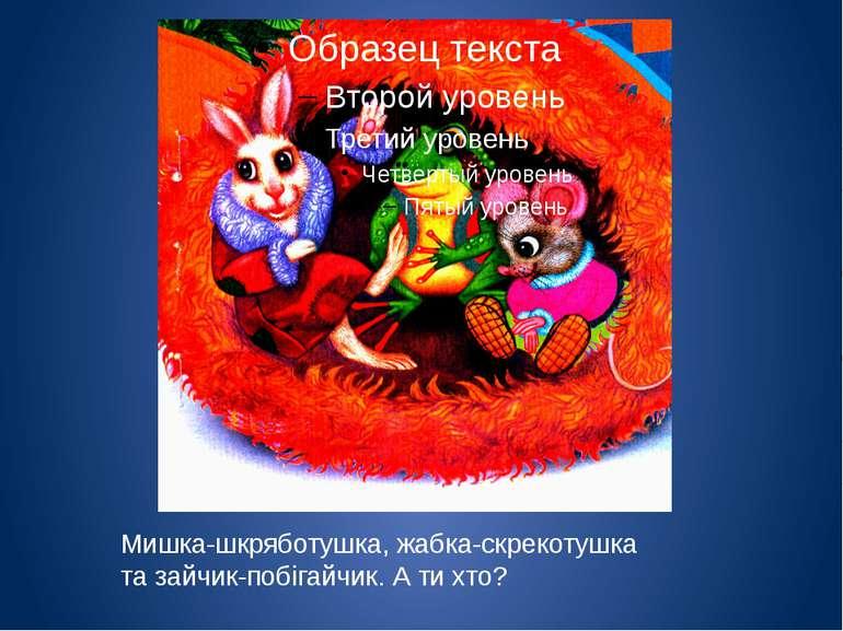 Мишка-шкряботушка, жабка-скрекотушка та зайчик-побігайчик. А ти хто?